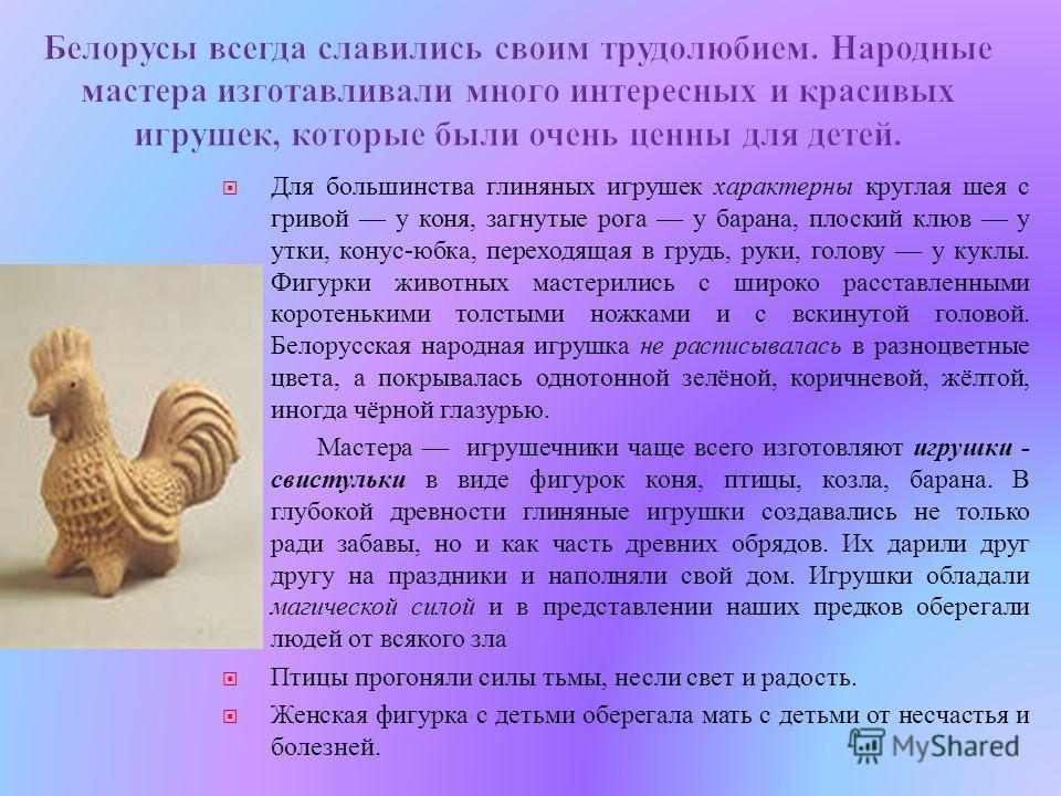Для большинства глиняных игрушек характерны круглая шея с гривой у коня, загнутые рога у барана, плоский клюв у утки, конус - юбка, переходящая в грудь, руки, голову у куклы. Фигурки животных мастерились с широко расставленными коротенькими толстыми