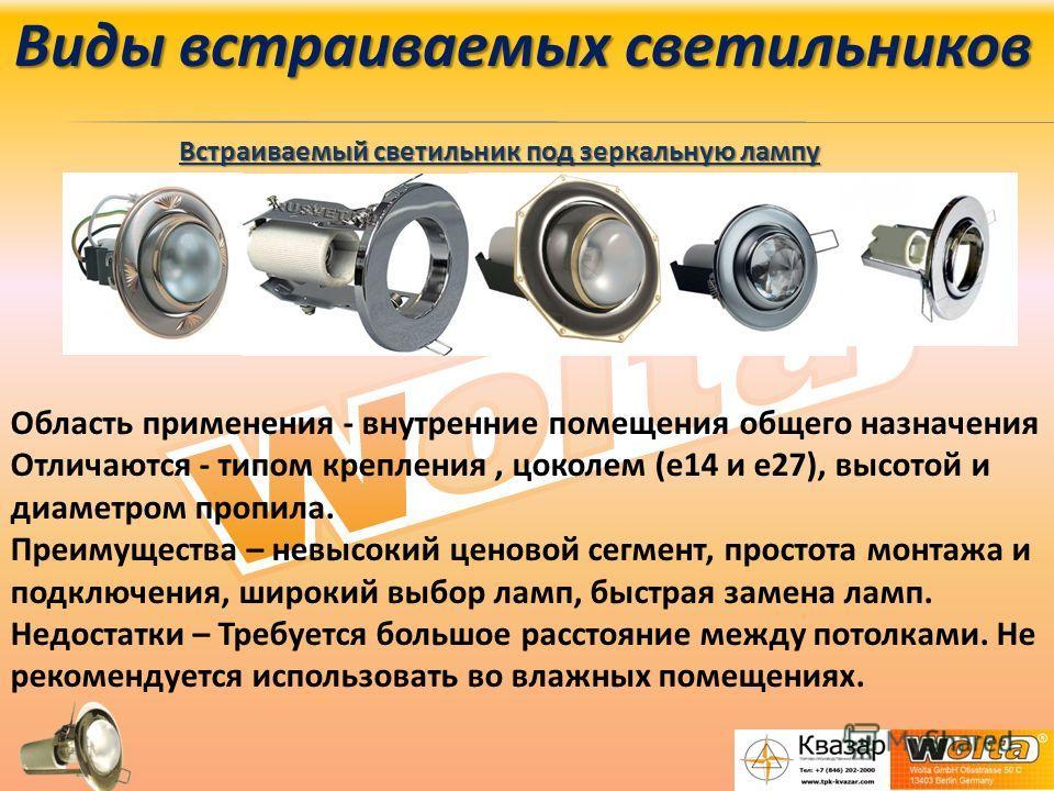 Виды встраиваемых светильников Встраиваемый светильник под зеркальную лампу Область применения - внутренние помещения общего назначения Отличаются - типом крепления, цоколем (е 14 и е 27), высотой и диаметром пропила. Преимущества – невысокий ценовой
