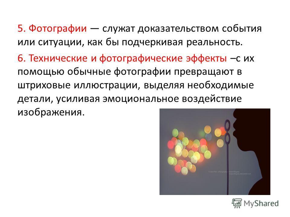 5. Фотографии служат доказательством события или ситуации, как бы подчеркивая реальность. 6. Технические и фотографические эффекты –с их помощью обычные фотографии превращают в штриховые иллюстрации, выделяя необходимые детали, усиливая эмоциональное
