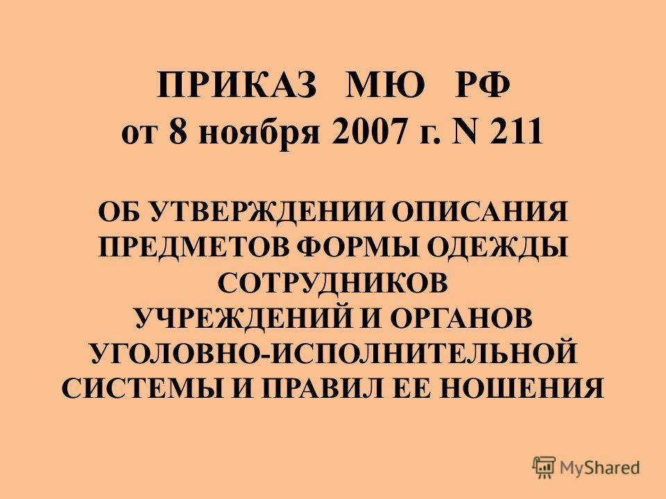 ПРИКАЗ МЮ РФ от 8 ноября 2007 г. N 211 ОБ УТВЕРЖДЕНИИ ОПИСАНИЯ ПРЕДМЕТОВ ФОРМЫ ОДЕЖДЫ СОТРУДНИКОВ УЧРЕЖДЕНИЙ И ОРГАНОВ УГОЛОВНО-ИСПОЛНИТЕЛЬНОЙ СИСТЕМЫ И ПРАВИЛ ЕЕ НОШЕНИЯ