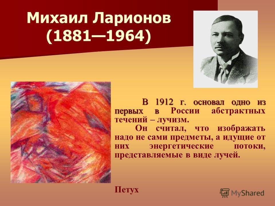 В 1912 г. основал одно из первых в В 1912 г. основал одно из первых в России абстрактных течений – лучизм. Он считал, что изображать надо не сами предметы, а идущие от них энергетические потоки, представляемые в виде лучей. Петух Михаил Ларионов (188