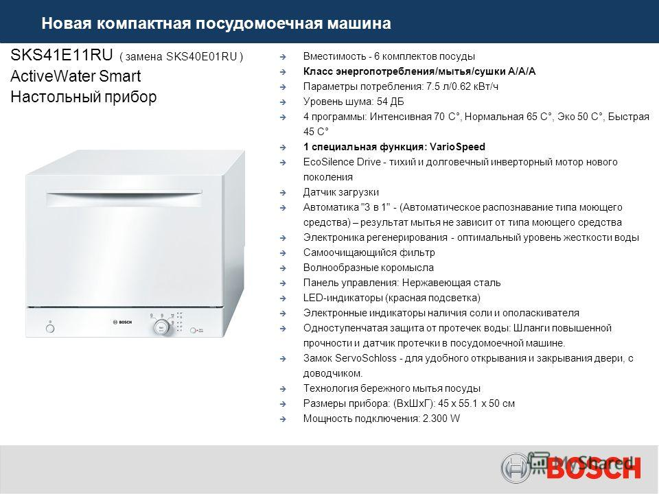 SKS41E11RU ( замена SKS40E01RU ) ActiveWater Smart Настольный прибор Вместимость - 6 комплектов посуды Класс энергопотребления/мытья/сушки А/А/A Параметры потребления: 7.5 л/0.62 к Вт/ч Уровень шума: 54 ДБ 4 программы: Интенсивная 70 C°, Нормальная 6