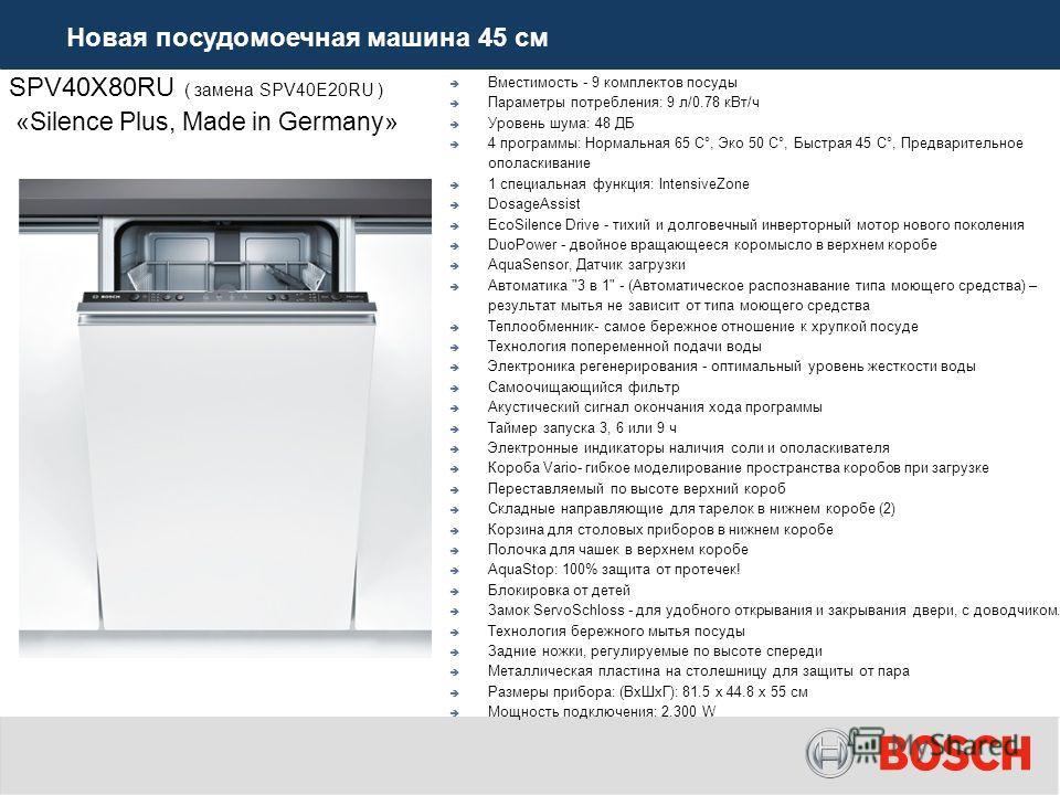 SPV40X80RU ( замена SPV40E20RU ) «Silence Plus, Made in Germany» Вместимость - 9 комплектов посуды Параметры потребления: 9 л/0.78 к Вт/ч Уровень шума: 48 ДБ 4 программы: Нормальная 65 C°, Эко 50 C°, Быстрая 45 C°, Предварительное ополаскивание 1 спе