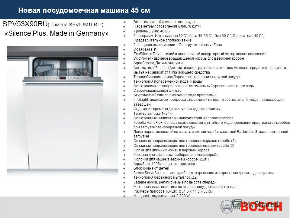 SPV53X90RU ( замена SPV53M10RU ) «Silence Plus, Made in Germany» Вместимость - 9 комплектов посуды Параметры потребления: 8 л/0.78 к Вт/ч Уровень шума: 46 ДБ 5 программ: Интенсивная 70 C°, Авто 45-65 C°, Эко 50 C°, Деликатная 40 C°, Предварительное о