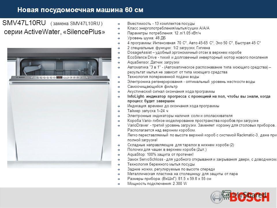 SMV47L10RU ( замена SMV47L10RU ) серии ActiveWater, «SilencePlus» Вместимость - 13 комплектов посуды Класс энергопотребления/мытья/сушки А/А/A Параметры потребления: 12 л/1.05 к Вт/ч Уровень шума: 48 ДБ 4 программы: Интенсивная 70 C°, Авто 45-65 C°,