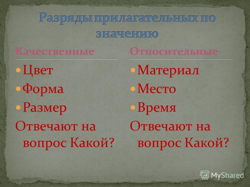 Качественные Цвет Форма Размер Отвечают на вопрос Какой? Материал Место Время Отвечают на вопрос Какой? Относительные
