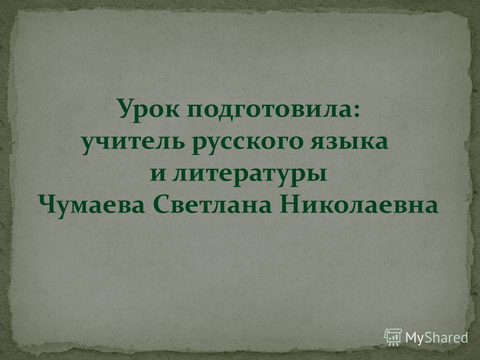Урок подготовила: учитель русского языка и литературы Чумаева Светлана Николаевна
