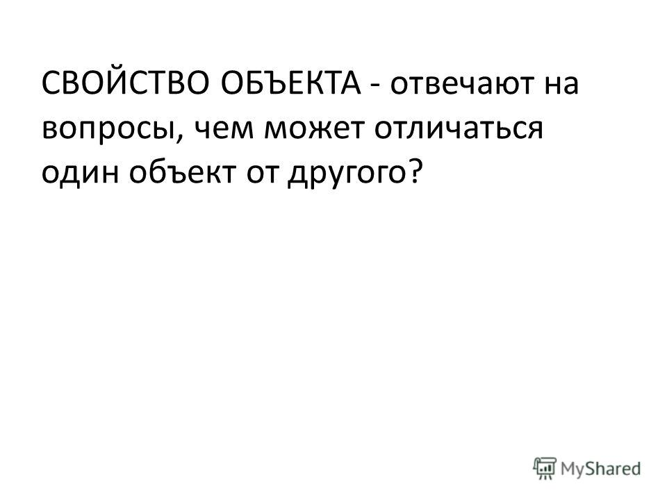 СВОЙСТВО ОБЪЕКТА - отвечают на вопросы, чем может отличаться один объект от другого?