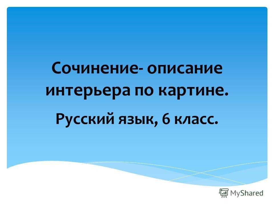 Сочинение- описание интерьера по картине. Русский язык, 6 класс.
