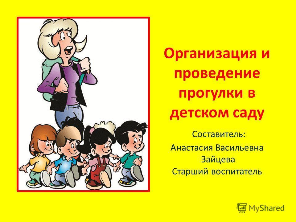Организация и проведение прогулки в детском саду Составитель: Анастасия Васильевна Зайцева Старший воспитатель