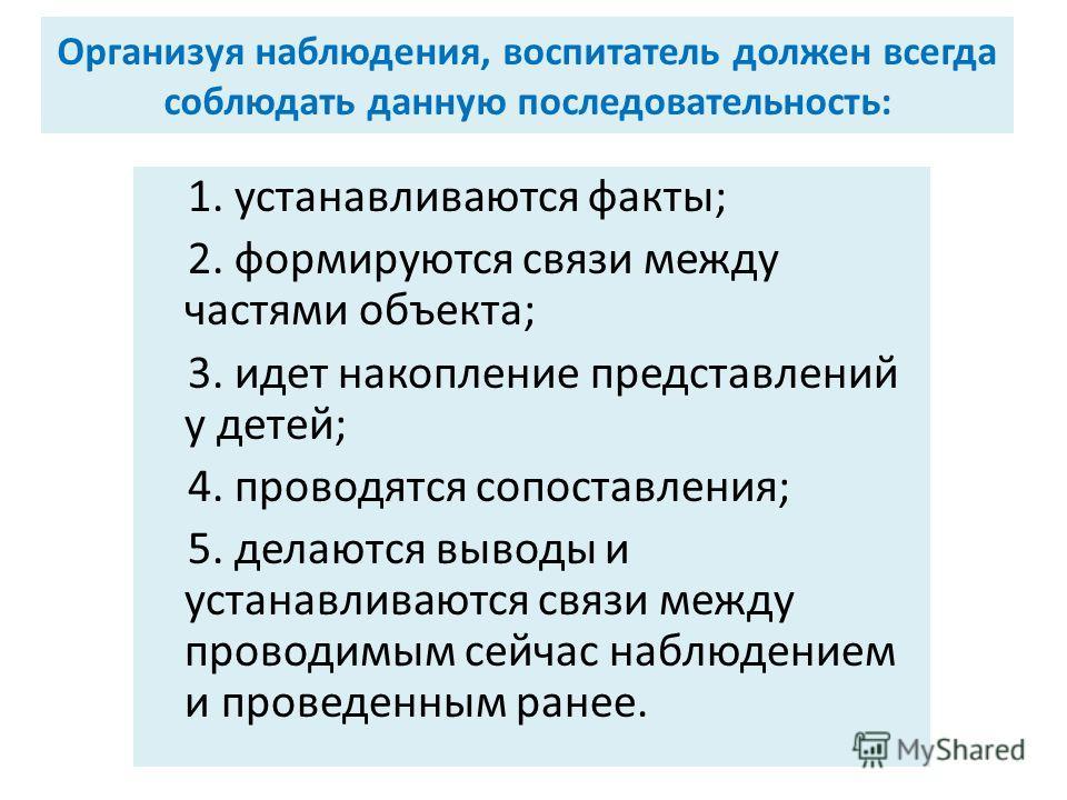 Организуя наблюдения, воспитатель должен всегда соблюдать данную последовательность: 1. устанавливаются факты; 2. формируются связи между частями объекта; 3. идет накопление представлений у детей; 4. проводятся сопоставления; 5. делаются выводы и уст