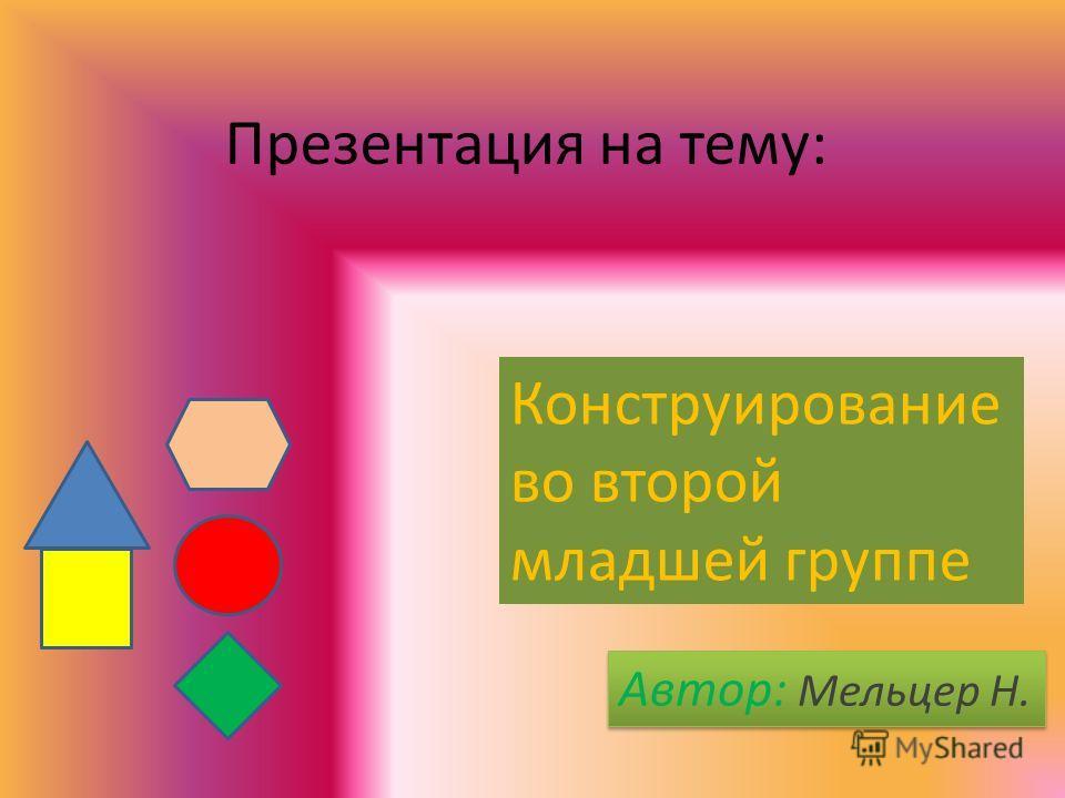 Презентация на тему: Конструирование во второй младшей группе Автор: Мельцер Н.