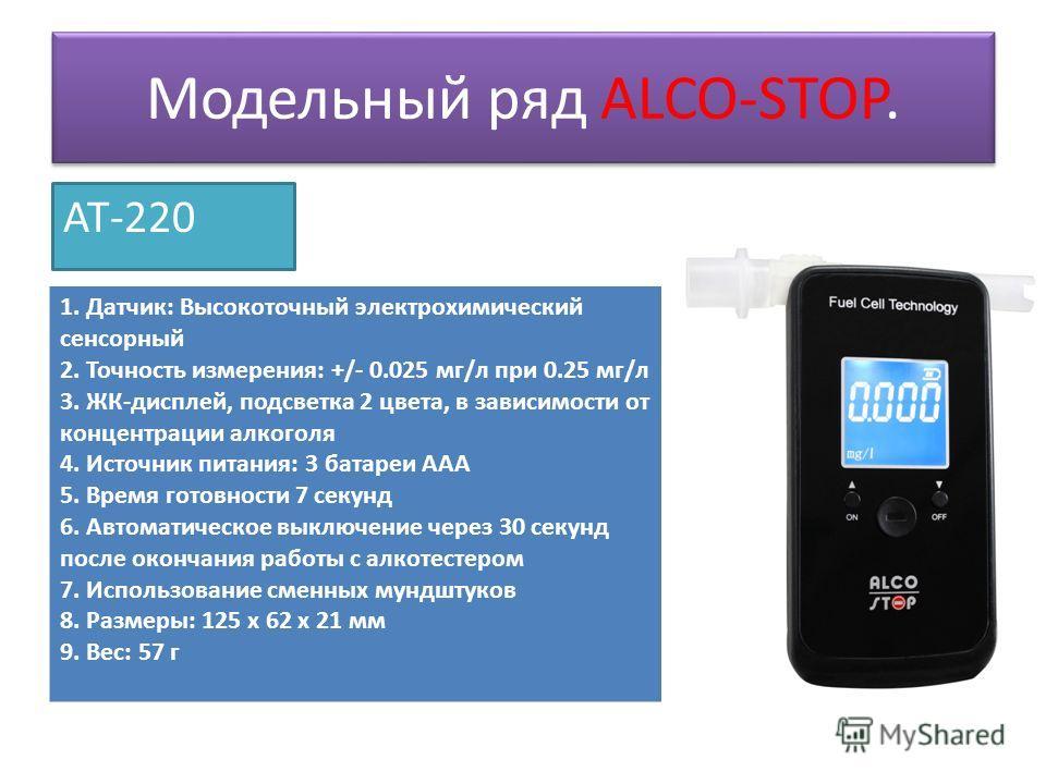 Модельный ряд ALCO-STOP. AT-220 1. Датчик: Высокоточный электрохимический сенсорный 2. Точность измерения: +/- 0.025 мг/л при 0.25 мг/л 3. ЖК-дисплей, подсветка 2 цвета, в зависимости от концентрации алкоголя 4. Источник питания: 3 батареи ААА 5. Вре