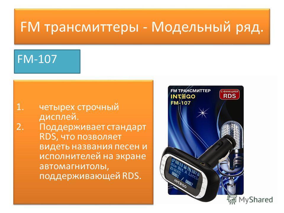 FM трансмиттеры - Модельный ряд. FM-107 1. четырех строчный дисплей. 2. Поддерживает стандарт RDS, что позволяет видеть названия песен и исполнителей на экране автомагнитолы, поддерживающей RDS. 1. четырех строчный дисплей. 2. Поддерживает стандарт R