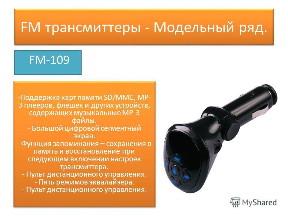 FM трансмиттеры - Модельный ряд. FM-109 -Поддержка карт памяти SD/MMC, МР- 3 плееров, флешек и других устройств, содержащих музыкальные МР-3 файлы. - Большой цифровой сегментный экран. - Функция запоминания – сохранения в память и восстановление при
