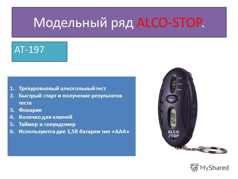 Модельный ряд ALCO-STOP. AT-197 1. Трехуровневый алкогольный тест 2. Быстрый старт и получение результатов теста 3. Фонарик 4. Колечко для ключей 5. Таймер и секундомер 6. Используются две 1,5В батареи тип «ААА»