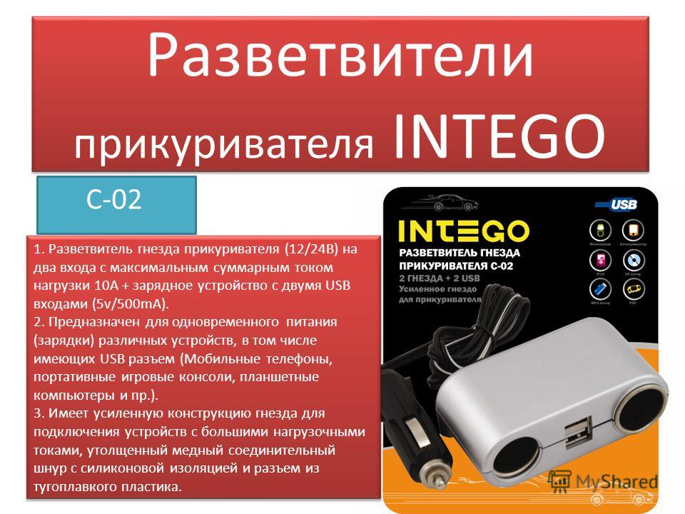 Разветвители прикуривателя INTEGO С-02 1. Разветвитель гнезда прикуривателя (12/24В) на два входа с максимальным суммарным током нагрузки 10А + зарядное устройство с двумя USB входами (5v/500mA). 2. Предназначен для одновременного питания (зарядки) р