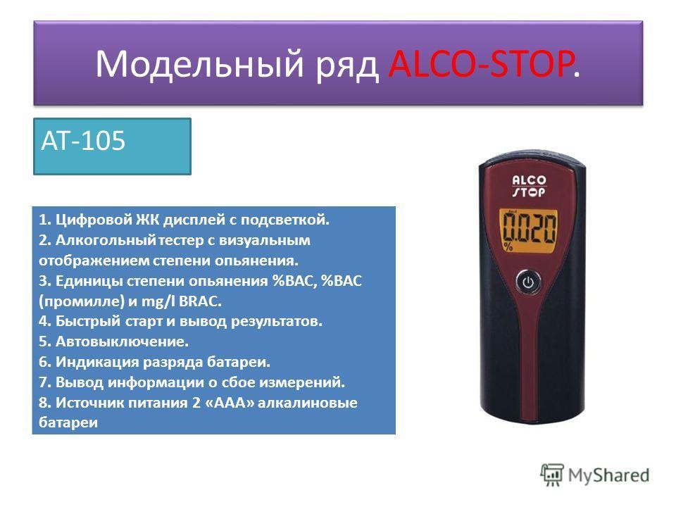 Модельный ряд ALCO-STOP. AT-105 1. Цифровой ЖК дисплей с подсветкой. 2. Алкогольный тестер с визуальным отображением степени опьянения. 3. Единицы степени опьянения %ВАС, %ВАС (промилле) и mg/l BRAC. 4. Быстрый старт и вывод результатов. 5. Автовыклю