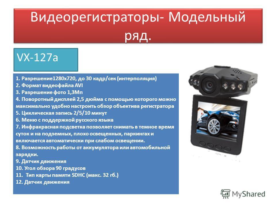 Видеорегистраторы- Модельный ряд. VX-127a 1. Разрешение 1280 х 720, до 30 кадр/сек (интерполяция) 2. Формат видеофайла AVI 3. Разрешение фото 1,3Мп 4. Поворотный дисплей 2,5 дюйма с помощью которого можно максимально удобно настроить обзор объектива