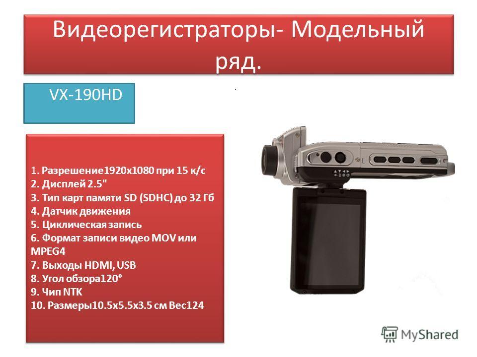 Видеорегистраторы- Модельный ряд. VX-190HD 1. Разрешение 1920x1080 при 15 к/с 2. Дисплей 2.5