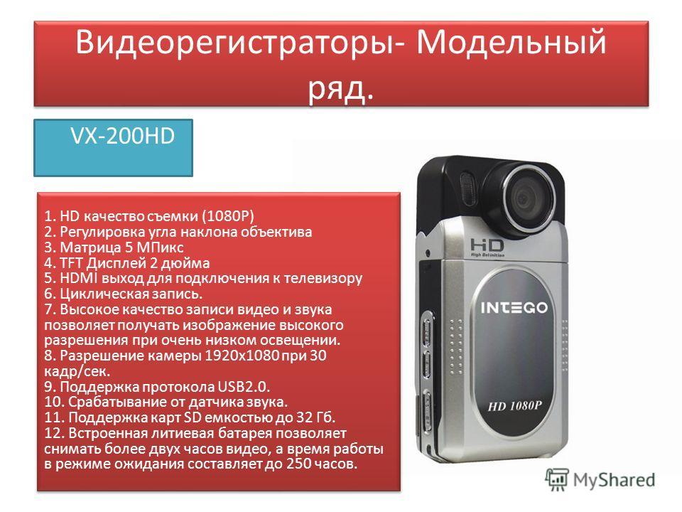Видеорегистраторы- Модельный ряд. VX-200HD 1. HD качество съемки (1080P) 2. Регулировка угла наклона объектива 3. Матрица 5 МПикс 4. TFT Дисплей 2 дюйма 5. HDMI выход для подключения к телевизору 6. Циклическая запись. 7. Высокое качество записи виде