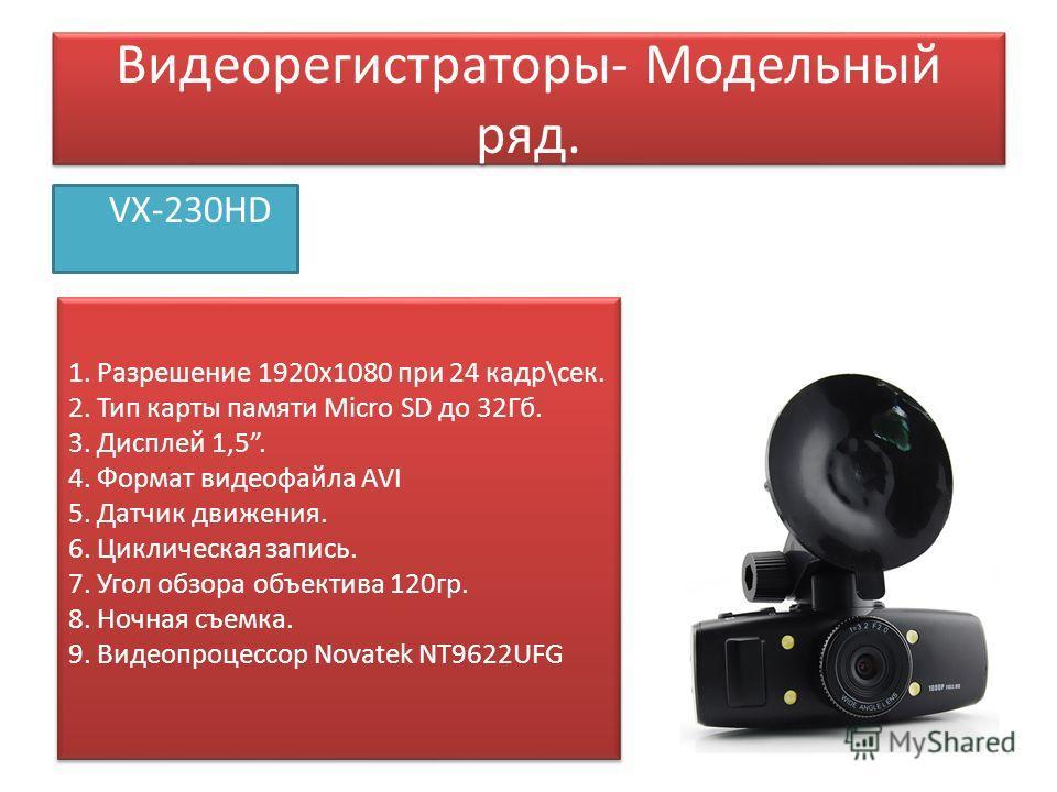 Видеорегистраторы- Модельный ряд. VX-230HD 1. Разрешение 1920 х 1080 при 24 кадр\сек. 2. Тип карты памяти Micro SD до 32Гб. 3. Дисплей 1,5. 4. Формат видеофайла AVI 5. Датчик движения. 6. Циклическая запись. 7. Угол обзора объектива 120 гр. 8. Ночная