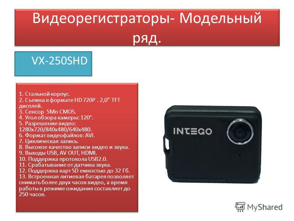 Видеорегистраторы- Модельный ряд. VX-250SHD 1. Стальной корпус. 2. Съемка в формате HD 720Р. 2,0
