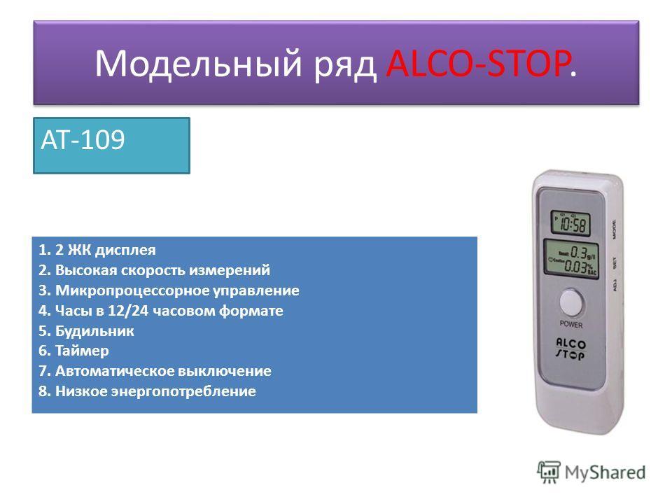 Модельный ряд ALCO-STOP. AT-109 1. 2 ЖК дисплея 2. Высокая скорость измерений 3. Микропроцессорное управление 4. Часы в 12/24 часовом формате 5. Будильник 6. Таймер 7. Автоматическое выключение 8. Низкое энергопотребление