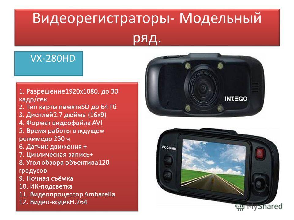 Видеорегистраторы- Модельный ряд. VX-280HD 1. Разрешение 1920x1080, до 30 кадр/сек 2. Тип карты памятиSD до 64 Гб 3. Дисплей 2.7 дюйма (16 х 9) 4. Формат видеофайла AVI 5. Время работы в ждущем режимедо 250 ч 6. Датчик движения + 7. Циклическая запис