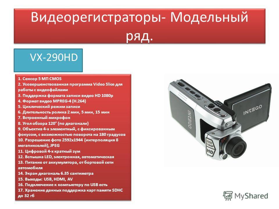 Видеорегистраторы- Модельный ряд. VX-290HD 1. Сенсор 5 МП CMOS 2. Усовершенствованная программа Video Slice для работы с видеофайлами 3. Поддержка формата записи видео HD 1080p 4. Формат видео MPREG-4 (H.264) 5. Циклический режим записи 6. Длительнос