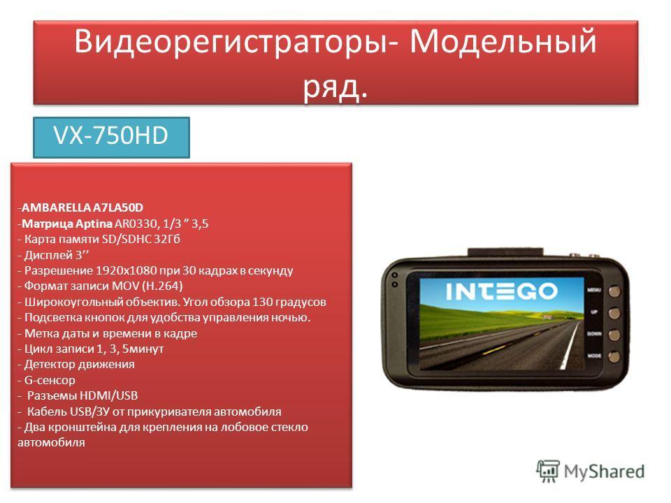 Видеорегистраторы- Модельный ряд. VX-750HD -AMBARELLA A7LA50D -Матрица Aptina AR0330, 1/3 3,5 - Карта памяти SD/SDHC 32Гб - Дисплей 3 - Разрешение 1920 х 1080 при 30 кадрах в секунду - Формат записи MOV (Н.264) - Широкоугольный объектив. Угол обзора