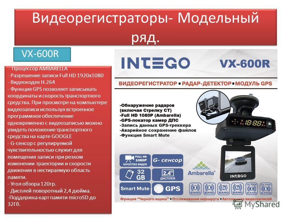 Видеорегистраторы- Модельный ряд. VX-600R - Процессор AMBARELLA - Разрешение записи Full HD 1920x1080 - Видеокодек Н.264 - Функция GPS позволяет записывать координаты и скорость транспортного средства. При просмотре на компьютере видеозаписи использу