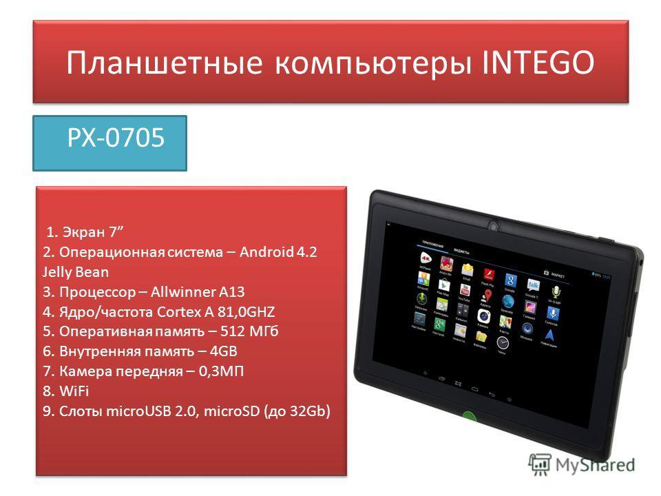 Планшетные компьютеры INTEGO PX-0705 1. Экран 7 2. Операционная система – Android 4.2 Jelly Bean 3. Процессор – Allwinner A13 4. Ядро/частота Сortex A 81,0GHZ 5. Оперативная память – 512 МГб 6. Внутренняя память – 4GB 7. Камера передняя – 0,3МП 8. Wi
