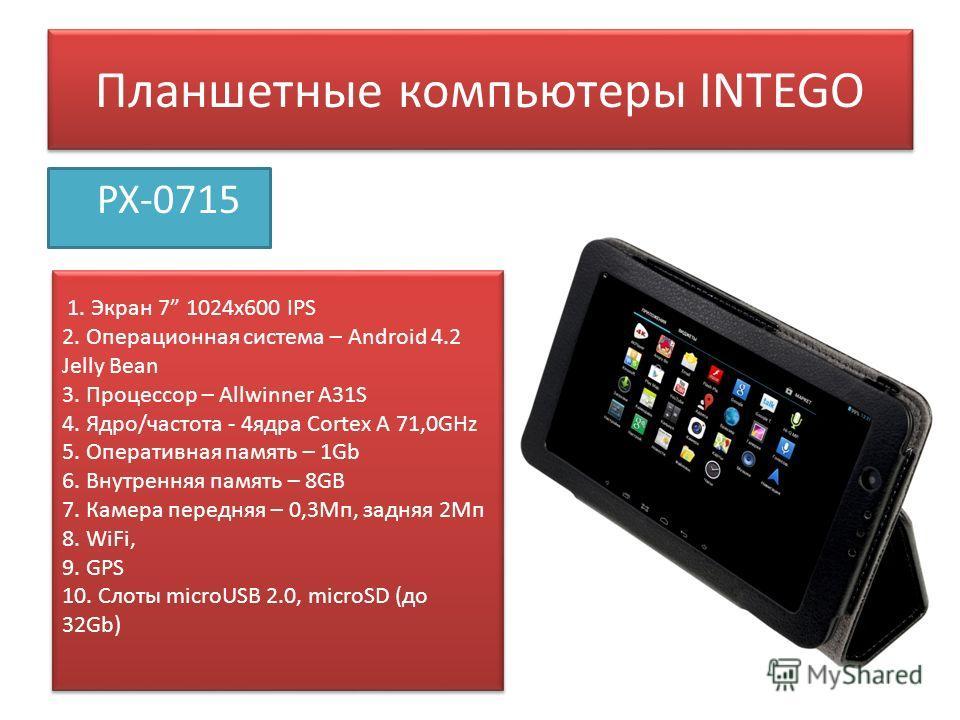 Планшетные компьютеры INTEGO PX-0715 1. Экран 7 1024 х 600 IPS 2. Операционная система – Android 4.2 Jelly Bean 3. Процессор – Allwinner A31S 4. Ядро/частота - 4 ядра Сortex A 71,0GHz 5. Оперативная память – 1Gb 6. Внутренняя память – 8GB 7. Камера п