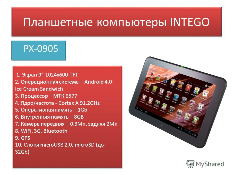 Планшетные компьютеры INTEGO PX-0905 1. Экран 9 1024 х 600 TFT 2. Операционная система – Android 4.0 Ice Cream Sandwich 3. Процессор – МТК 6577 4. Ядро/частота - Сortex A 91,2GHz 5. Оперативная память – 1Gb 6. Внутренняя память – 8GB 7. Камера передн
