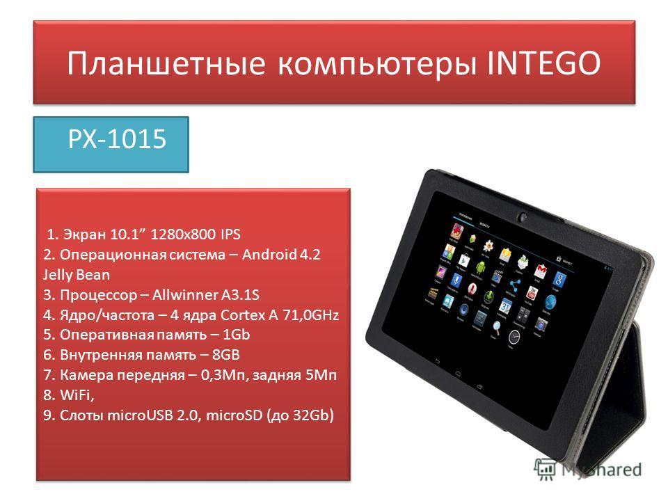 Планшетные компьютеры INTEGO PX-1015 1. Экран 10.1 1280 х 800 IPS 2. Операционная система – Android 4.2 Jelly Bean 3. Процессор – Allwinner A3.1S 4. Ядро/частота – 4 ядра Сortex A 71,0GHz 5. Оперативная память – 1Gb 6. Внутренняя память – 8GB 7. Каме