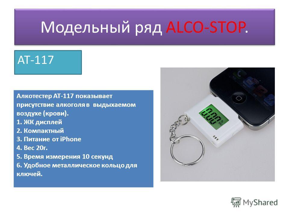 Модельный ряд ALCO-STOP. AT-117 Алкотестер АТ-117 показывает присутствие алкоголя в выдыхаемом воздухе (крови). 1. ЖК дисплей 2. Компактный 3. Питание от iPhone 4. Вес 20 г. 5. Время измерения 10 секунд 6. Удобное металлическое кольцо для ключей.