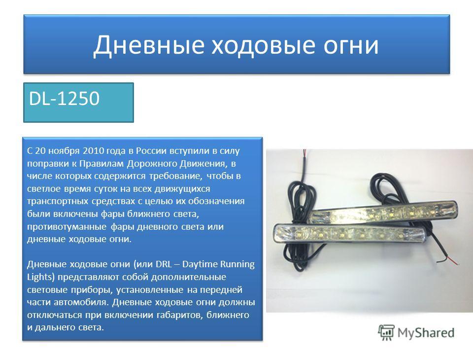 Дневные ходовые огни DL-1250 C 20 ноября 2010 года в России вступили в силу поправки к Правилам Дорожного Движения, в числе которых содержится требование, чтобы в светлое время суток на всех движущихся транспортных средствах с целью их обозначения бы