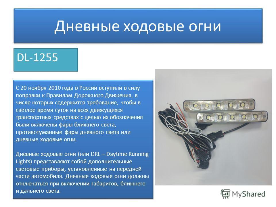 Дневные ходовые огни DL-1255 C 20 ноября 2010 года в России вступили в силу поправки к Правилам Дорожного Движения, в числе которых содержится требование, чтобы в светлое время суток на всех движущихся транспортных средствах с целью их обозначения бы