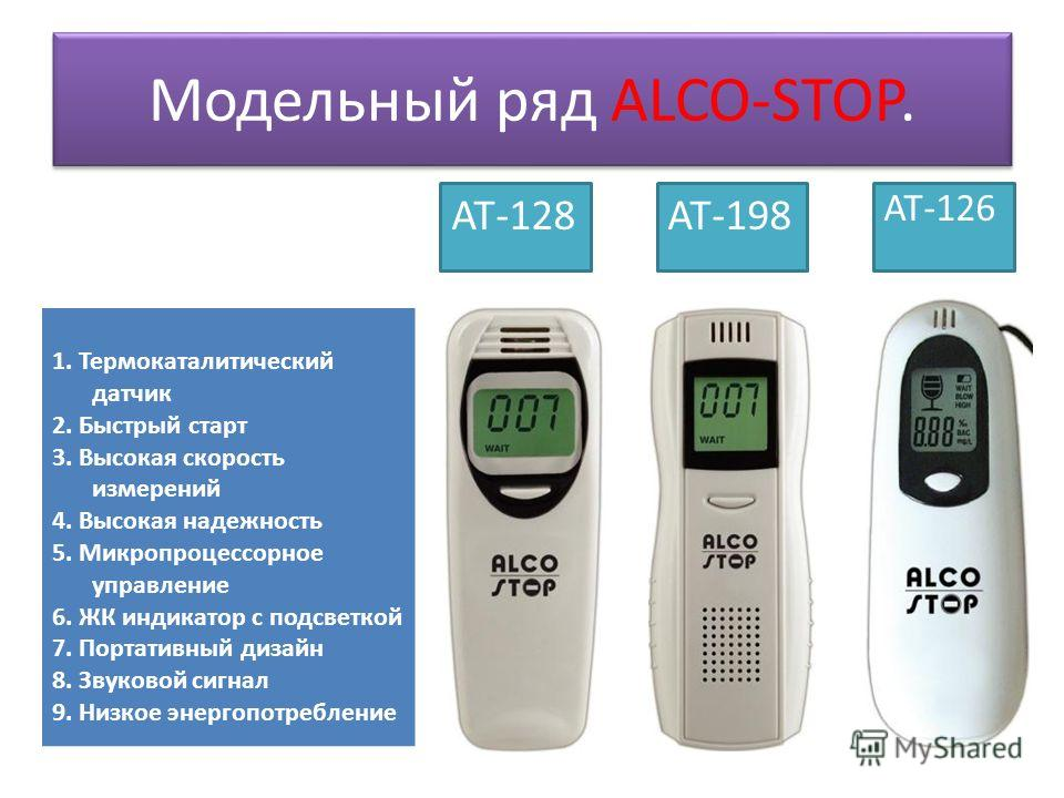 Модельный ряд ALCO-STOP. AT-126 AT-198AT-128 1. Термокаталитический датчик 2. Быстрый старт 3. Высокая скорость измерений 4. Высокая надежность 5. Микропроцессорное управление 6. ЖК индикатор с подсветкой 7. Портативный дизайн 8. Звуковой сигнал 9. Н