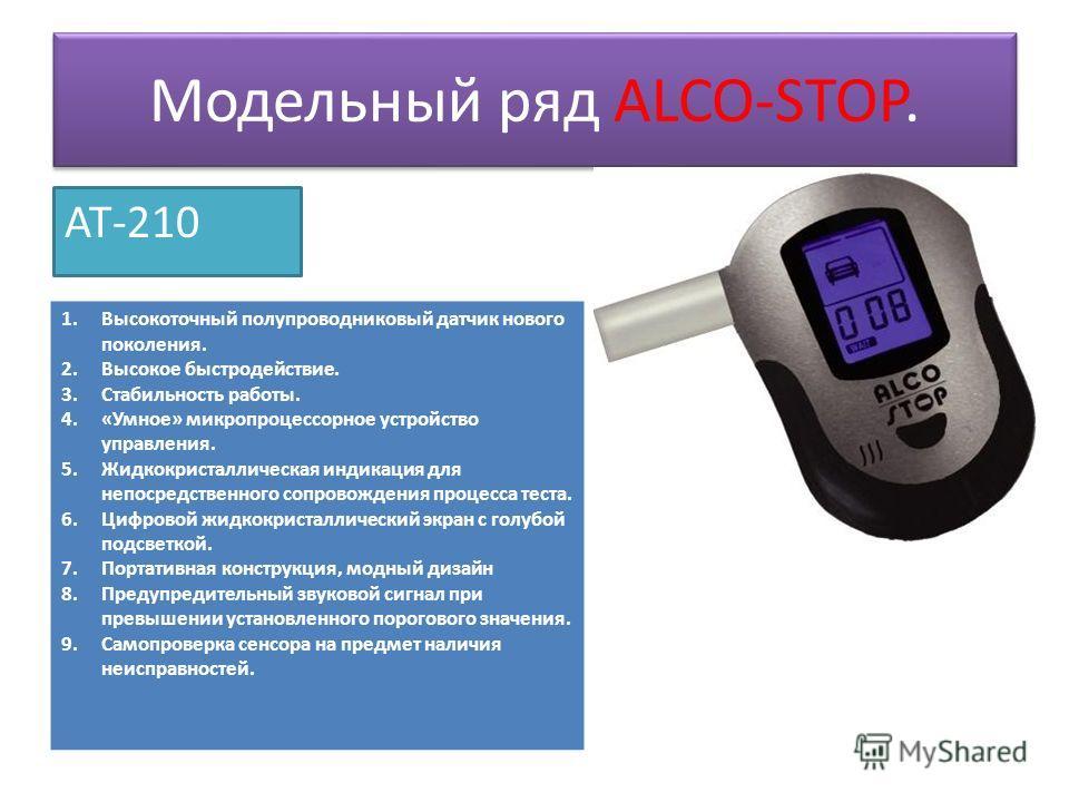 Модельный ряд ALCO-STOP. AT-210 1. Высокоточный полупроводниковый датчик нового поколения. 2. Высокое быстродействие. 3. Стабильность работы. 4.«Умное» микропроцессорное устройство управления. 5. Жидкокристаллическая индикация для непосредственного с