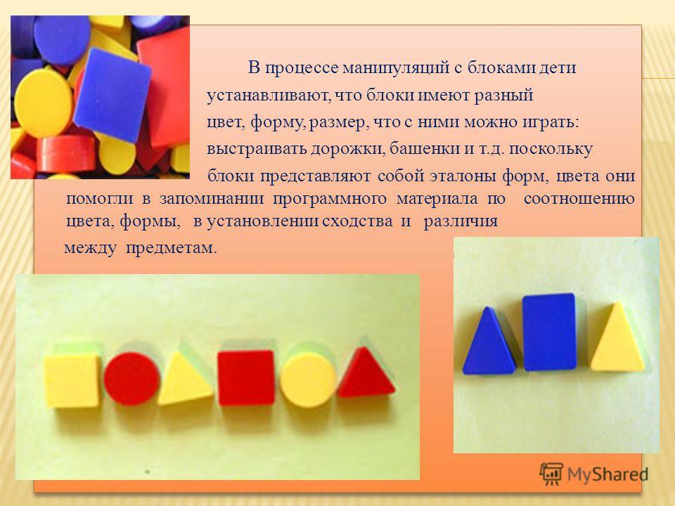 В процессе манипуляций с блоками дети устанавливают, что блоки имеют разный цвет, форму, размер, что с ними можно играть: выстраивать дорожки, башенки и т.д. поскольку блоки представляют собой эталоны форм, цвета они помогли в запоминании программног