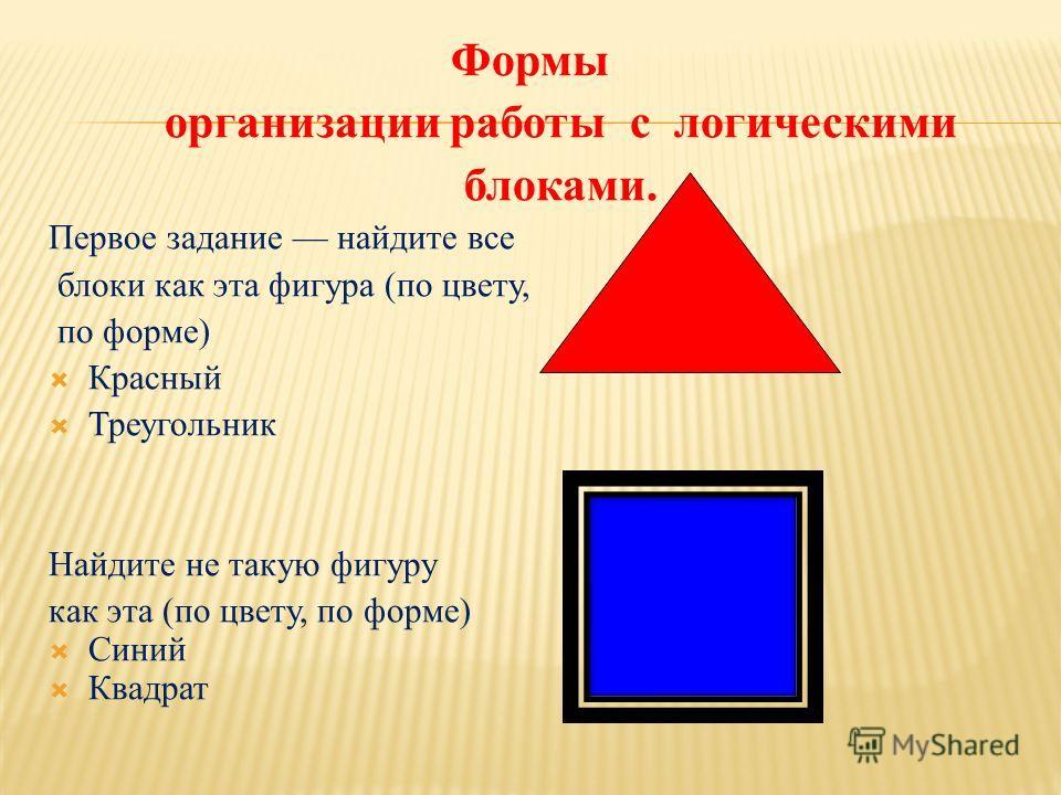 Формы организации работы с логическими блоками. Первое задание найдите все блоки как эта фигура (по цвету, по форме) Красный Треугольник Найдите не такую фигуру как эта (по цвету, по форме) Синий Квадрат