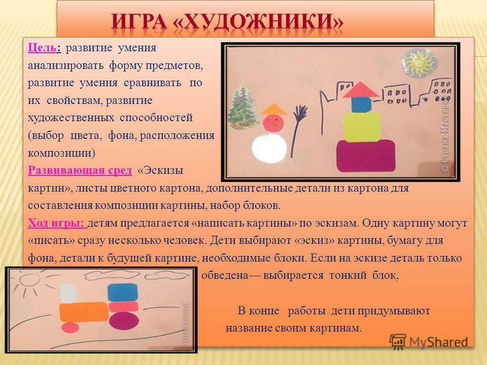 Цель: развитие умения анализировать форму предметов, развитие умения сравнивать по их свойствам, развитие художественных способностей (выбор цвета, фона, расположения композиции) Развивающая сред «Эскизы картин», листы цветного картона, дополнительны