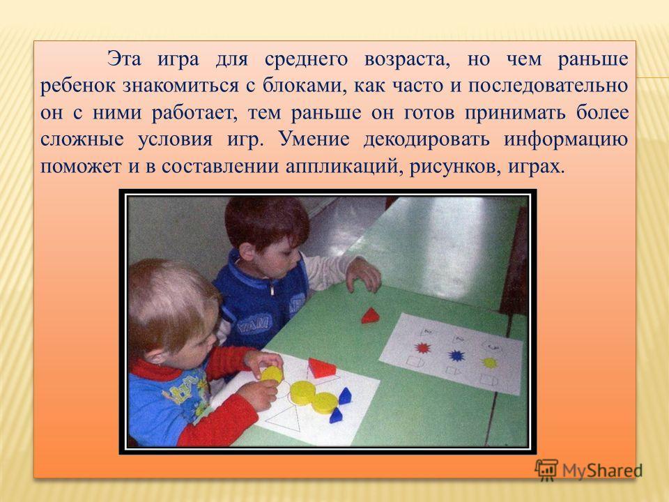 Эта игра для среднего возраста, но чем раньше ребенок знакомиться с блоками, как часто и последовательно он с ними работает, тем раньше он готов принимать более сложные условия игр. Умение декодировать информацию поможет и в составлении аппликаций, р
