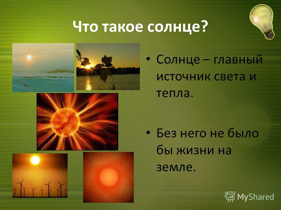 Что такое солнце? Солнце – главный источник света и тепла. Без него не было бы жизни на земле.