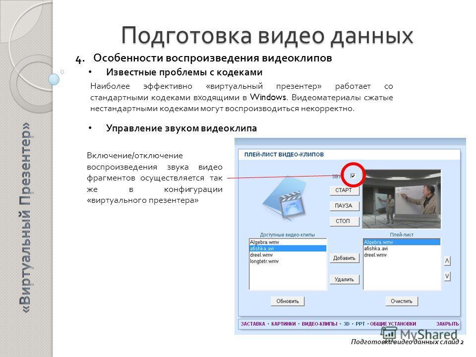 Подготовка видео данных Подготовка видео данных слайд 2 4. Особенности воспроизведения видеоклипов Известные проблемы с кодеками Управление звуком видеоклипа Наиболее эффективно «виртуальный презентер» работает со стандартными кодеками входящими в Wi