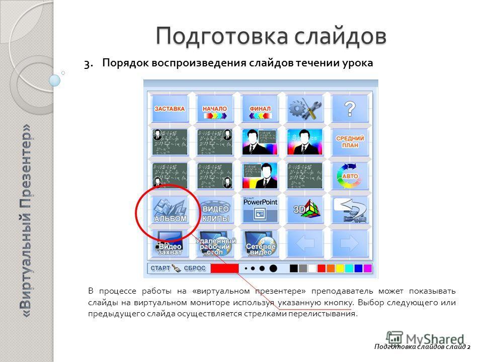 Подготовка слайдов 3. Порядок воспроизведения слайдов течении урока Подготовка слайдов слайд 2 В процессе работы на «виртуальном презентере» преподаватель может показывать слайды на виртуальном мониторе используя указанную кнопку. Выбор следующего ил