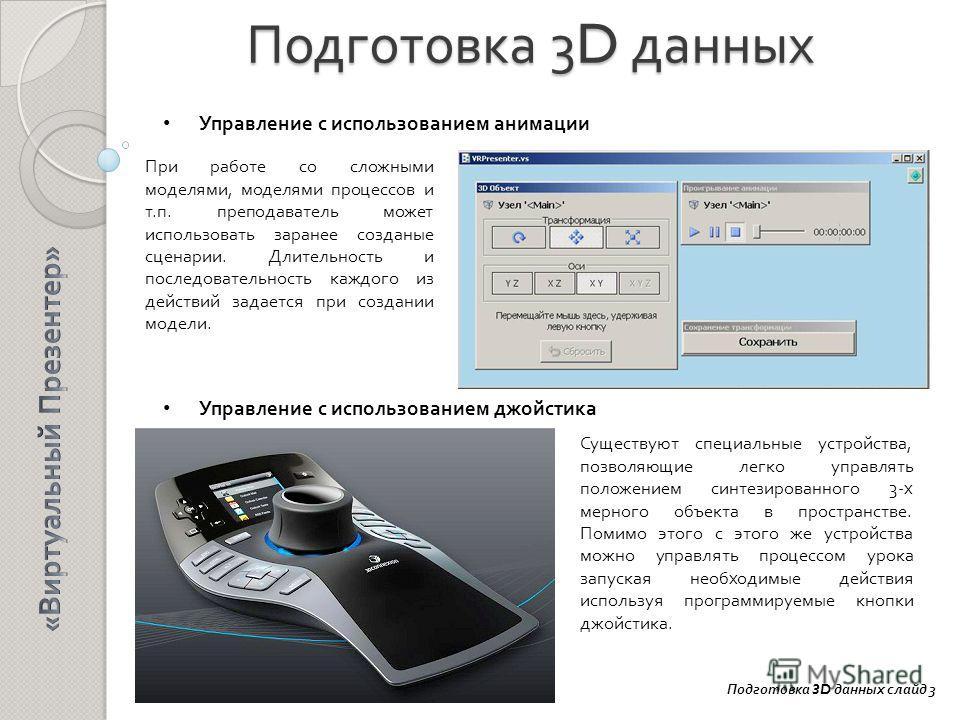 Подготовка 3D данных Управление с использованием анимации Управление с использованием джойстика Подготовка 3D данных слайд 3 При работе со сложными моделями, моделями процессов и т.п. преподаватель может использовать заранее созданые сценарии. Длител