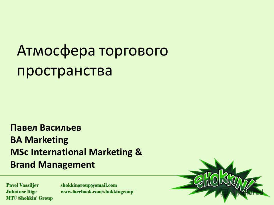 Атмосфера торгового пространства Павел Васильев BA Marketing MSc International Marketing & Brand Management